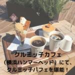 クルミッ子カフェ横浜ハンマーヘッドでクルミッ子パフェを堪能!